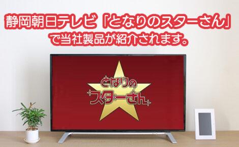 【メディア情報】静岡朝日テレビ「となりのスターさん」にて当社製品が取り上げられます